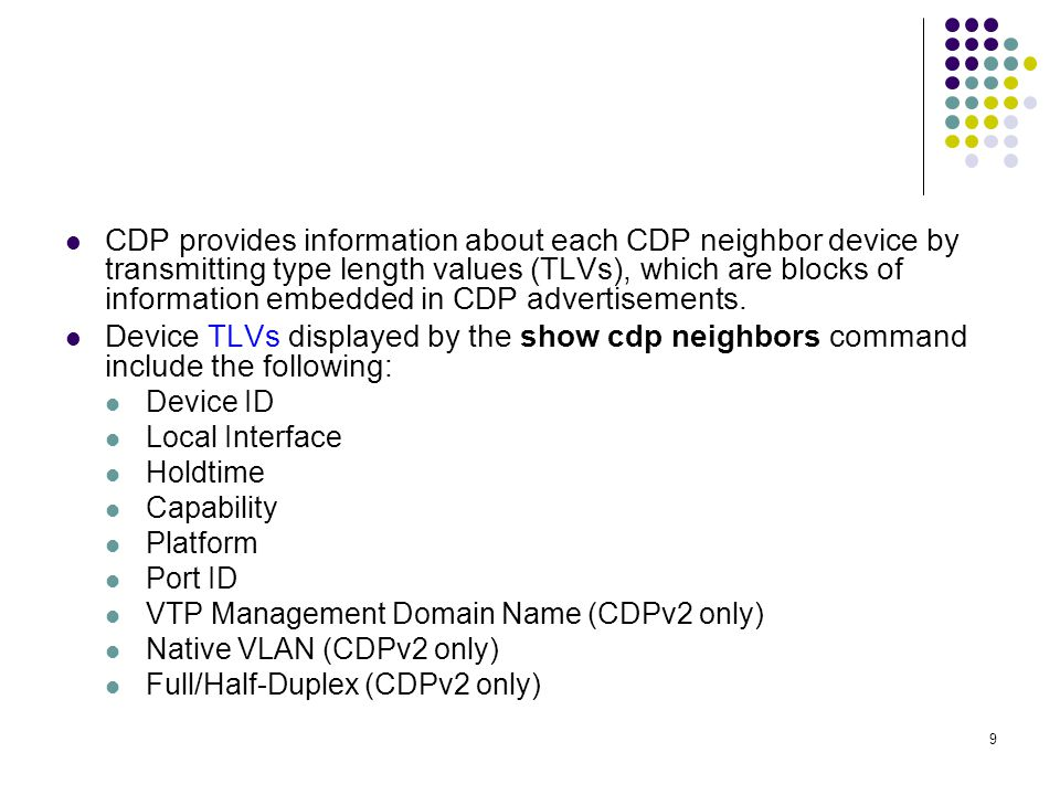 9 CDP provides information about each CDP neighbor device by transmitting type length values (TLVs), which are blocks of information embedded in CDP advertisements.
