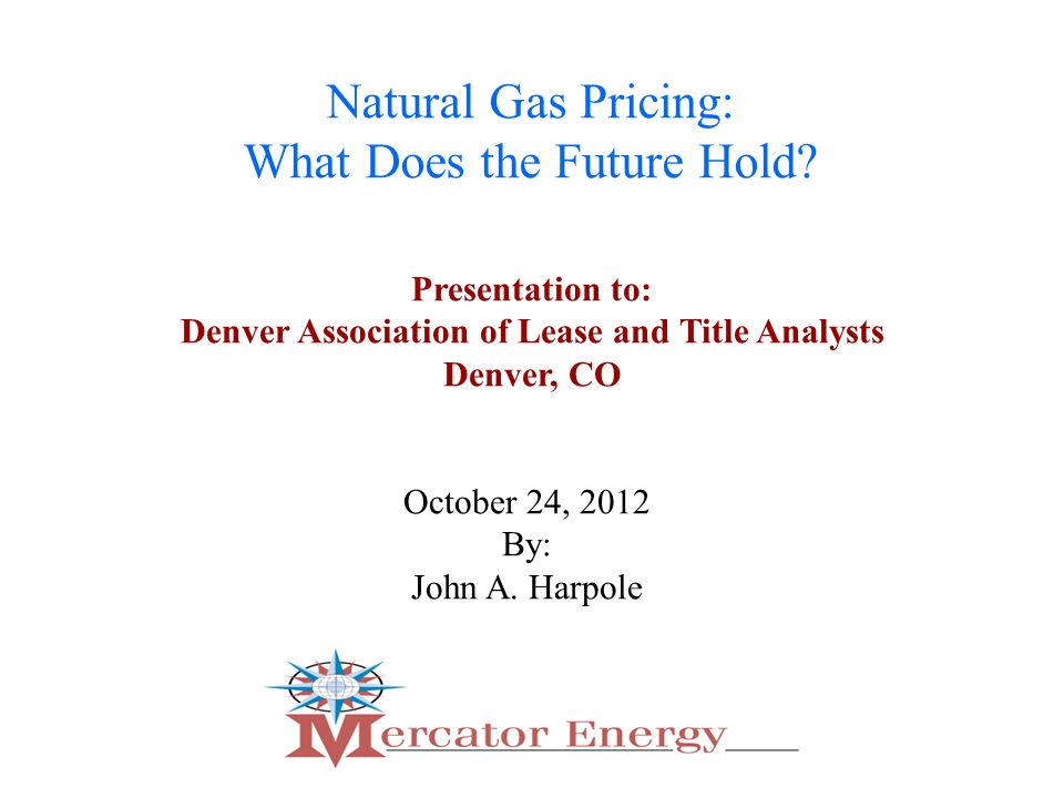 1 Natural Gas Pricing: What Does the Future Hold. October 24, 2012 By: John A.