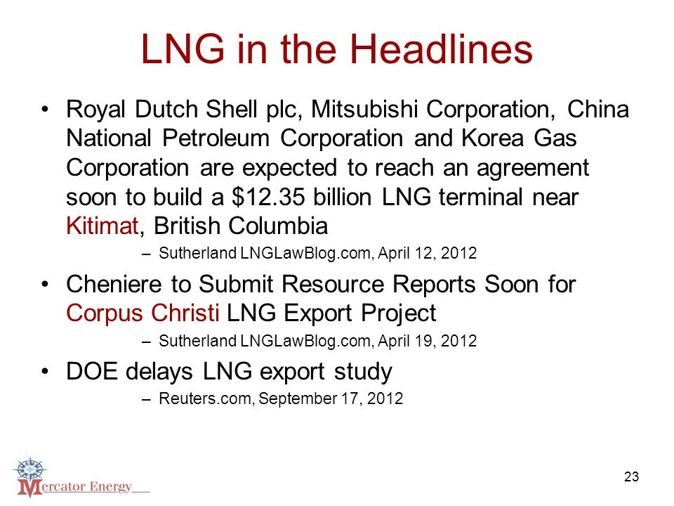 23 LNG in the Headlines Royal Dutch Shell plc, Mitsubishi Corporation, China National Petroleum Corporation and Korea Gas Corporation are expected to reach an agreement soon to build a $12.35 billion LNG terminal near Kitimat, British Columbia –Sutherland LNGLawBlog.com, April 12, 2012 Cheniere to Submit Resource Reports Soon for Corpus Christi LNG Export Project –Sutherland LNGLawBlog.com, April 19, 2012 DOE delays LNG export study –Reuters.com, September 17, 2012
