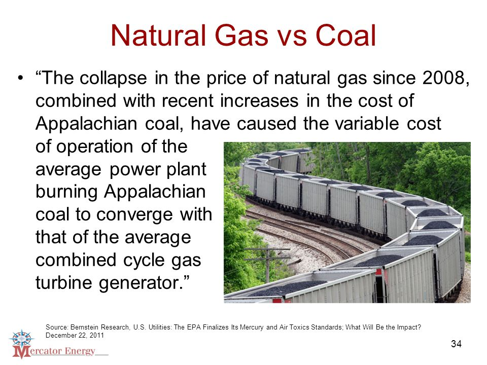 34 Natural Gas vs Coal The collapse in the price of natural gas since 2008, combined with recent increases in the cost of Appalachian coal, have caused the variable cost of operation of the average power plant burning Appalachian coal to converge with that of the average combined cycle gas turbine generator. Source: Bernstein Research, U.S.
