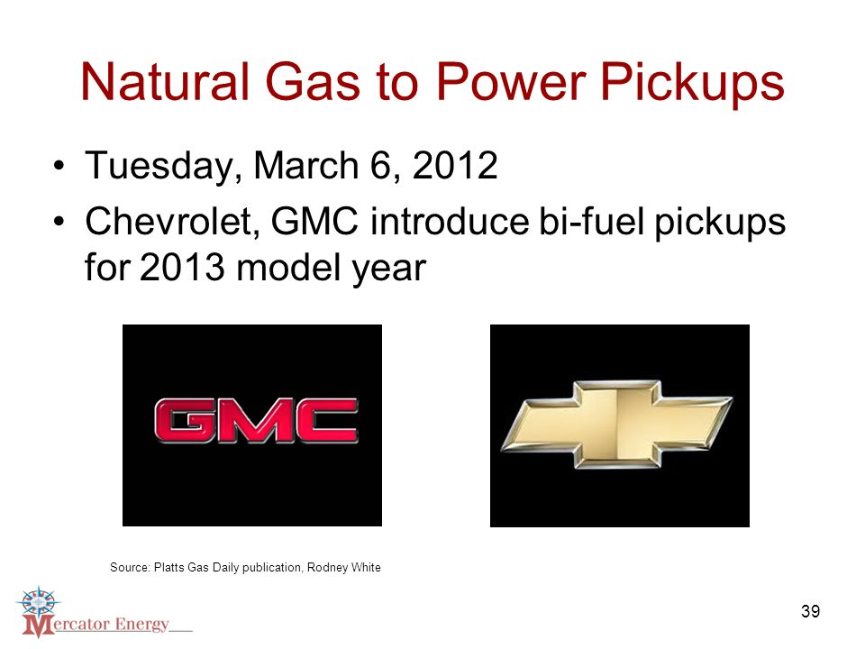 39 Natural Gas to Power Pickups Tuesday, March 6, 2012 Chevrolet, GMC introduce bi-fuel pickups for 2013 model year Source: Platts Gas Daily publication, Rodney White