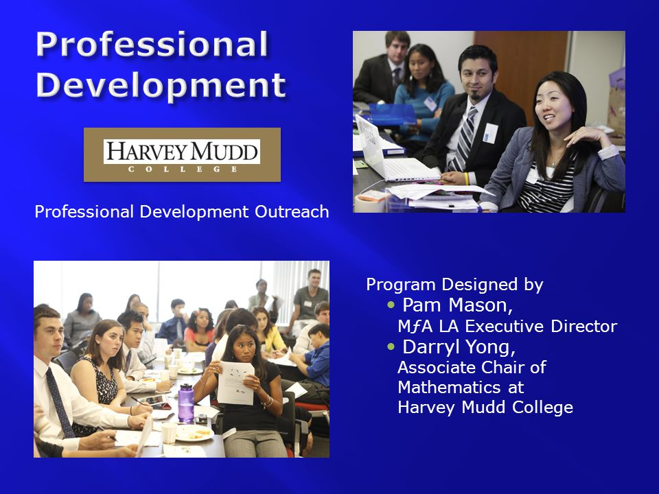 Professional Development Outreach Program Designed by Pam Mason, MƒA LA Executive Director Darryl Yong, Associate Chair of Mathematics at Harvey Mudd College