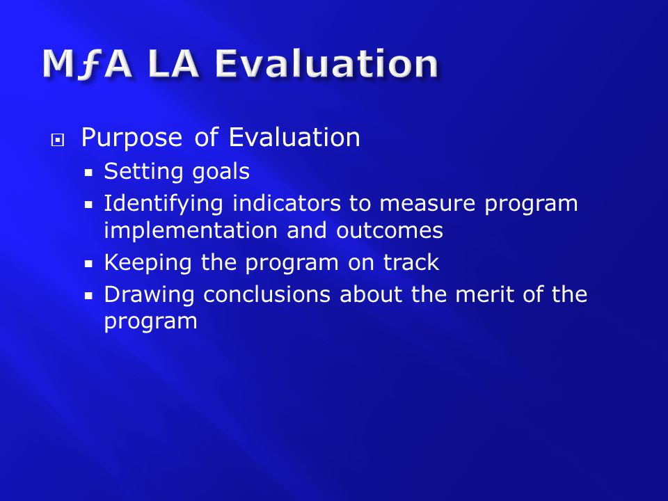  Purpose of Evaluation  Setting goals  Identifying indicators to measure program implementation and outcomes  Keeping the program on track  Drawing conclusions about the merit of the program