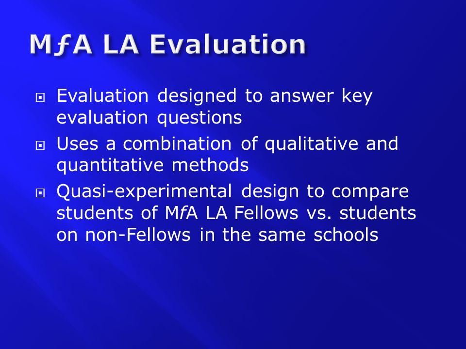  Evaluation designed to answer key evaluation questions  Uses a combination of qualitative and quantitative methods  Quasi-experimental design to compare students of MfA LA Fellows vs.