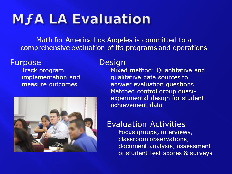 Purpose Track program implementation and measure outcomes Math for America Los Angeles is committed to a comprehensive evaluation of its programs and operations Design Mixed method: Quantitative and qualitative data sources to answer evaluation questions Matched control group quasi- experimental design for student achievement data Evaluation Activities Focus groups, interviews, classroom observations, document analysis, assessment of student test scores & surveys