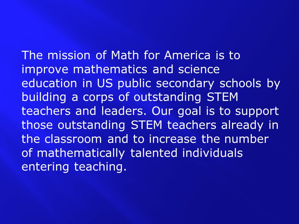 The mission of Math for America is to improve mathematics and science education in US public secondary schools by building a corps of outstanding STEM teachers and leaders.