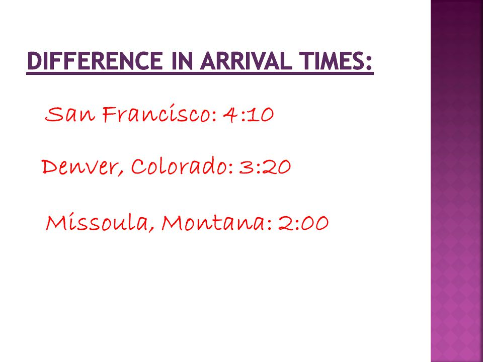 San Francisco: 4:10 Denver, Colorado: 3:20 Missoula, Montana: 2:00