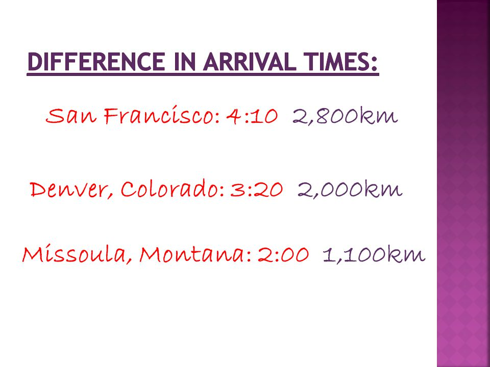 San Francisco: 4:10 2,800km Denver, Colorado: 3:20 2,000km Missoula, Montana: 2:00 1,100km