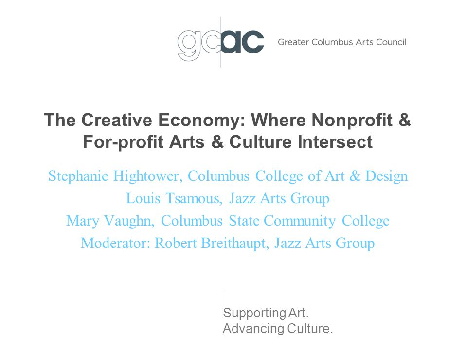 The Creative Economy: Where Nonprofit & For-profit Arts & Culture Intersect Stephanie Hightower, Columbus College of Art & Design Louis Tsamous, Jazz Arts Group Mary Vaughn, Columbus State Community College Moderator: Robert Breithaupt, Jazz Arts Group Supporting Art.