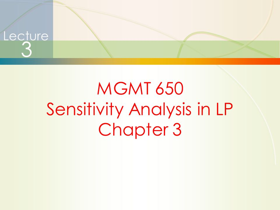 1 Lecture 3 MGMT 650 Sensitivity Analysis in LP Chapter 3