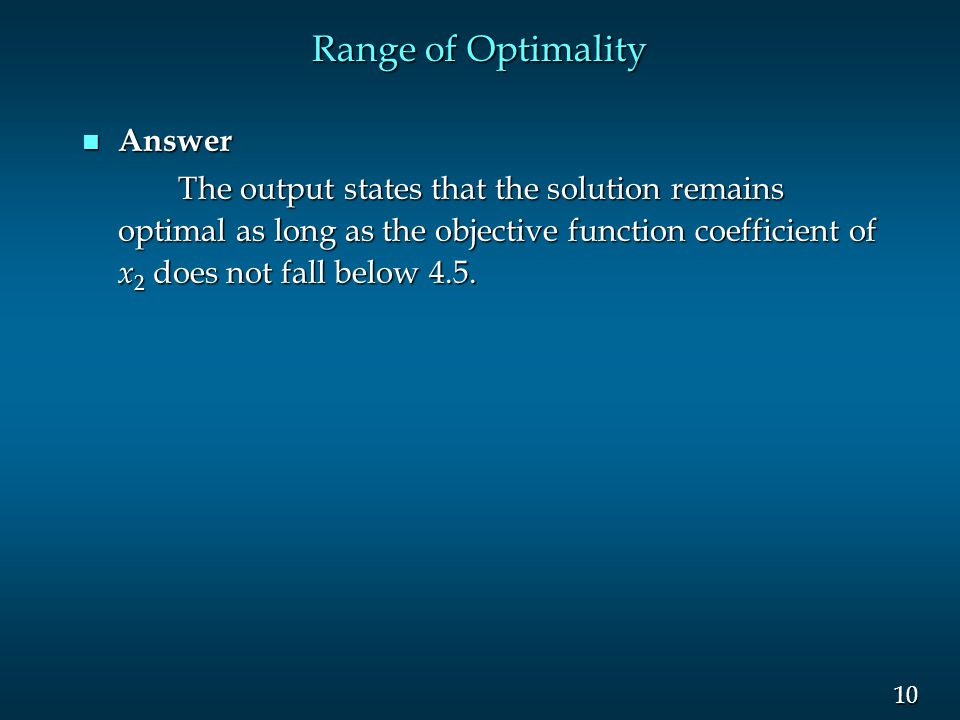 10 Range of Optimality n Answer The output states that the solution remains optimal as long as the objective function coefficient of x 2 does not fall
