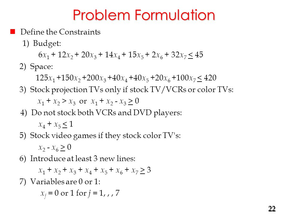 22 Problem Formulation nDefine the Constraints 1) Budget: 6 x 1 + 12 x 2 + 20 x 3 + 14 x 4 + 15 x 5 + 2 x 6 + 32 x 7 < 45 2) Space: 125 x 1 +150 x 2 +200 x 3 +40 x 4 +40 x 5 +20 x 6 +100 x 7 < 420 3) Stock projection TVs only if stock TV/VCRs or color TVs: x 1 + x 2 > x 3 or x 1 + x 2 - x 3 > 0 4) Do not stock both VCRs and DVD players: x 4 + x 5 < 1 5) Stock video games if they stock color TV s: x 2 - x 6 > 0 6) Introduce at least 3 new lines: x 1 + x 2 + x 3 + x 4 + x 5 + x 6 + x 7 > 3 7) Variables are 0 or 1: x j = 0 or 1 for j = 1,,, 7