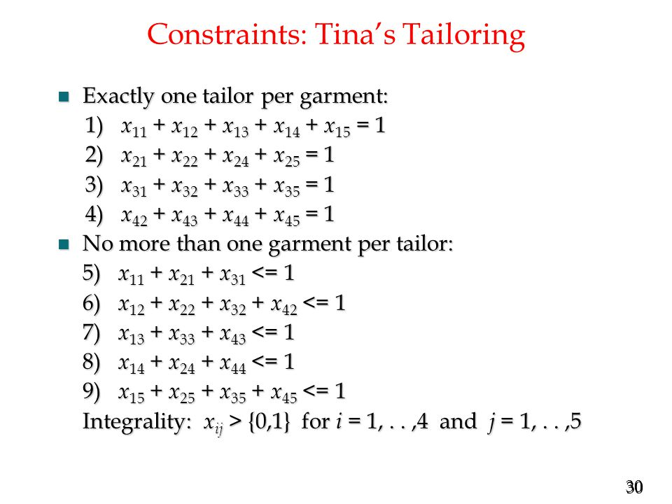30 Constraints: Tina's Tailoring n Exactly one tailor per garment: 1) x 11 + x 12 + x 13 + x 14 + x 15 = 1 1) x 11 + x 12 + x 13 + x 14 + x 15 = 1 2) x 21 + x 22 + x 24 + x 25 = 1 2) x 21 + x 22 + x 24 + x 25 = 1 3) x 31 + x 32 + x 33 + x 35 = 1 3) x 31 + x 32 + x 33 + x 35 = 1 4) x 42 + x 43 + x 44 + x 45 = 1 4) x 42 + x 43 + x 44 + x 45 = 1 n No more than one garment per tailor: 5) x 11 + x 21 + x 31 <= 1 6) x 12 + x 22 + x 32 + x 42 <= 1 7) x 13 + x 33 + x 43 <= 1 8) x 14 + x 24 + x 44 <= 1 9) x 15 + x 25 + x 35 + x 45 <= 1 Integrality: x ij > {0,1} for i = 1,..,4 and j = 1,..,5