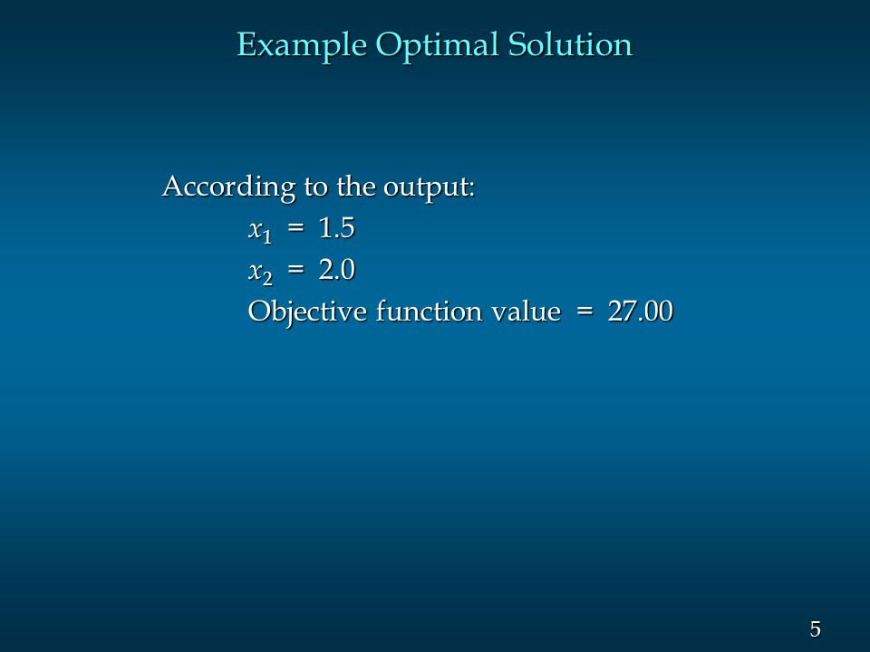 5 5 Example Optimal Solution According to the output: x 1 = 1.5 x 1 = 1.5 x 2 = 2.0 Objective function value = 27.00