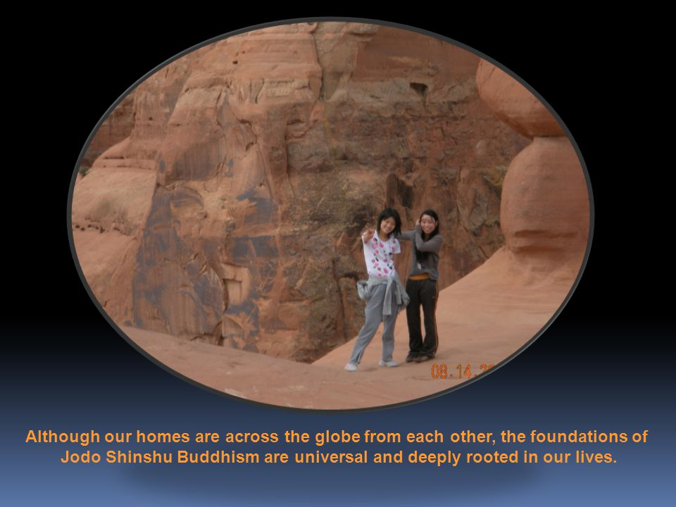 Although our homes are across the globe from each other, the foundations of Jodo Shinshu Buddhism are universal and deeply rooted in our lives.