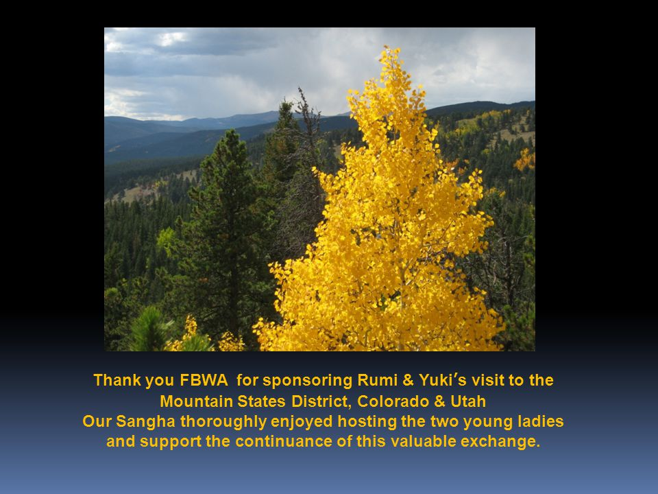 Thank you FBWA for sponsoring Rumi & Yuki's visit to the Mountain States District, Colorado & Utah Our Sangha thoroughly enjoyed hosting the two young ladies and support the continuance of this valuable exchange.