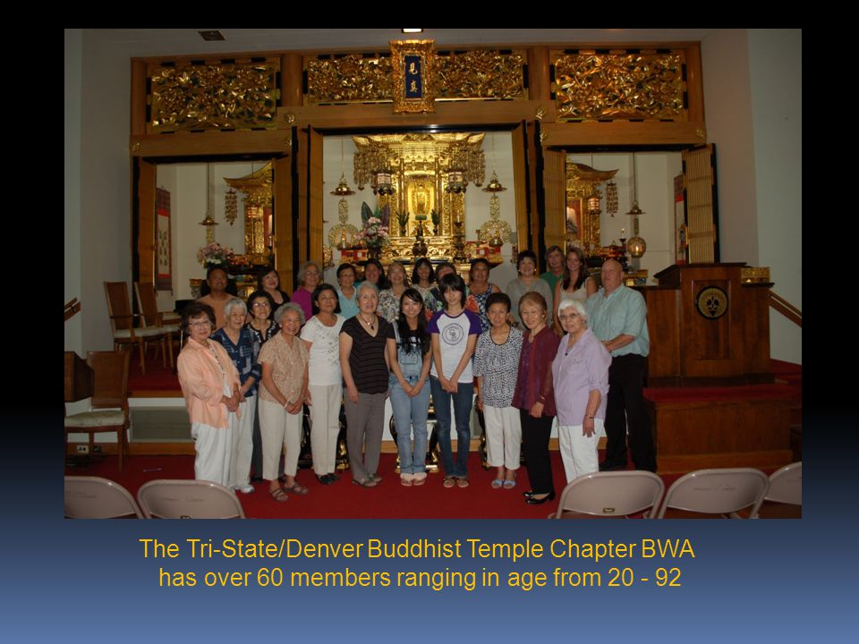 The Tri-State/Denver Buddhist Temple Chapter BWA has over 60 members ranging in age from 20 - 92
