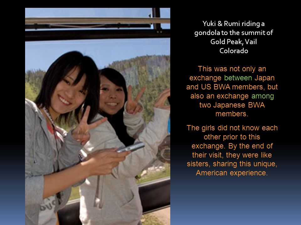 Yuki & Rumi riding a gondola to the summit of Gold Peak, Vail Colorado This was not only an exchange between Japan and US BWA members, but also an exchange among two Japanese BWA members.
