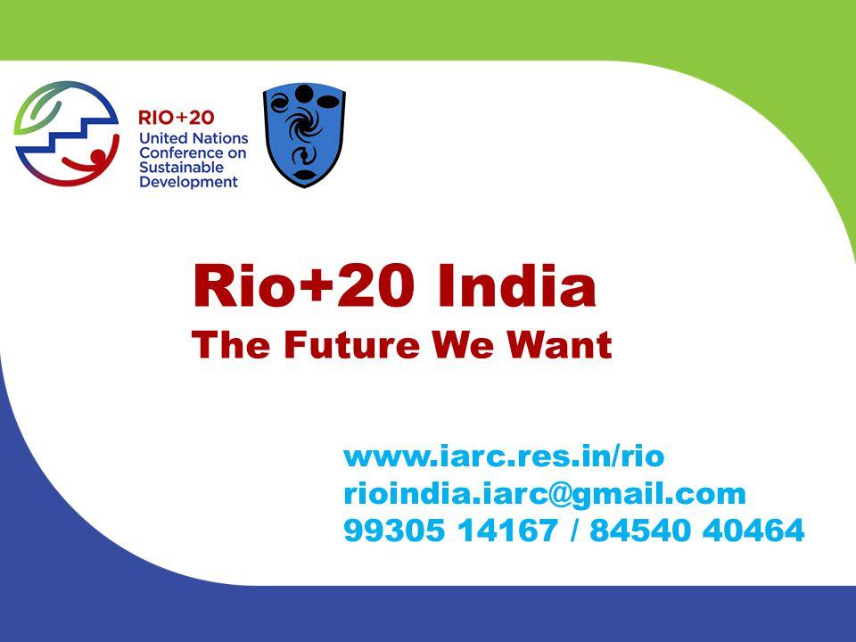 Rio+20 India The Future We Want www.iarc.res.in/rio rioindia.iarc@gmail.com 99305 14167 / 84540 40464