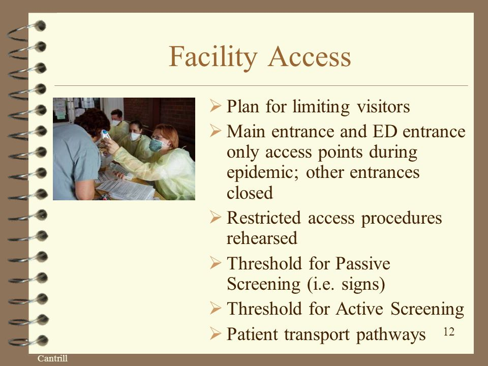 Cantrill 12 Facility Access  Plan for limiting visitors  Main entrance and ED entrance only access points during epidemic; other entrances closed  Restricted access procedures rehearsed  Threshold for Passive Screening (i.e.