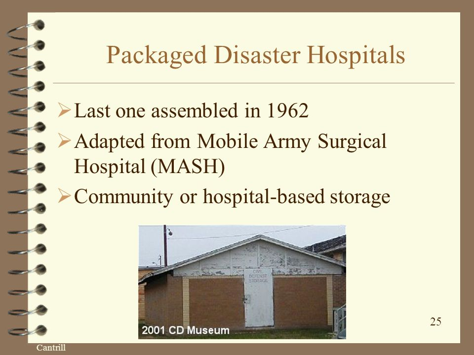 Cantrill 25 Packaged Disaster Hospitals  Last one assembled in 1962  Adapted from Mobile Army Surgical Hospital (MASH)  Community or hospital-based storage