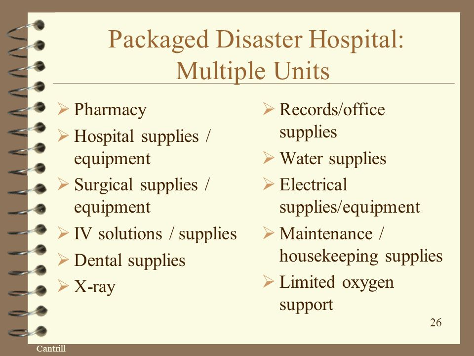 Cantrill 26 Packaged Disaster Hospital: Multiple Units  Pharmacy  Hospital supplies / equipment  Surgical supplies / equipment  IV solutions / supplies  Dental supplies  X-ray  Records/office supplies  Water supplies  Electrical supplies/equipment  Maintenance / housekeeping supplies  Limited oxygen support