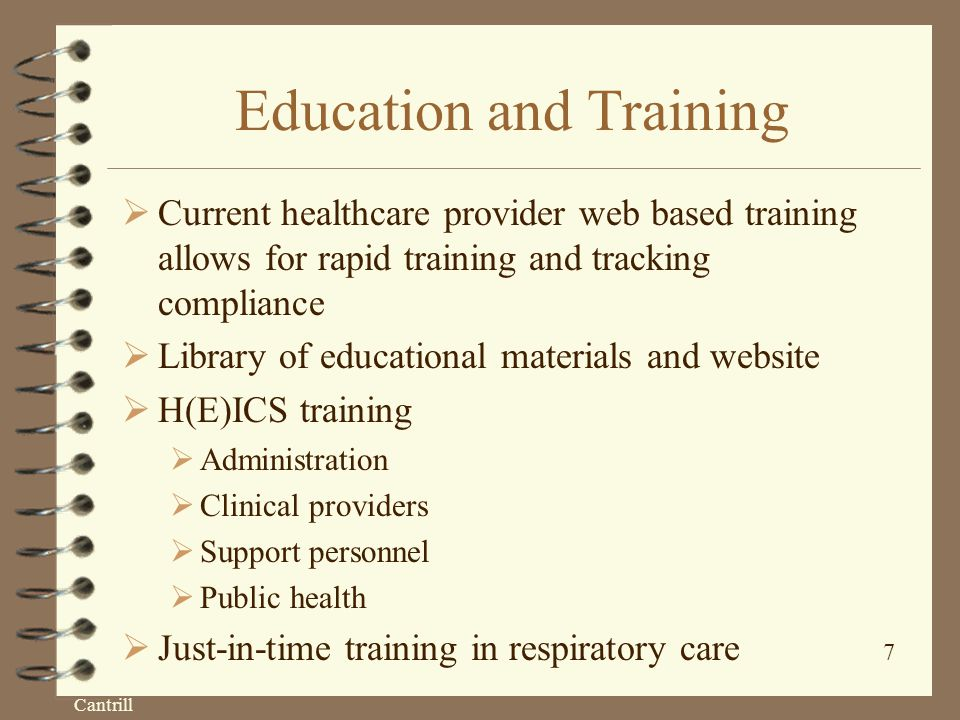 Cantrill 7 Education and Training  Current healthcare provider web based training allows for rapid training and tracking compliance  Library of educational materials and website  H(E)ICS training  Administration  Clinical providers  Support personnel  Public health  Just-in-time training in respiratory care
