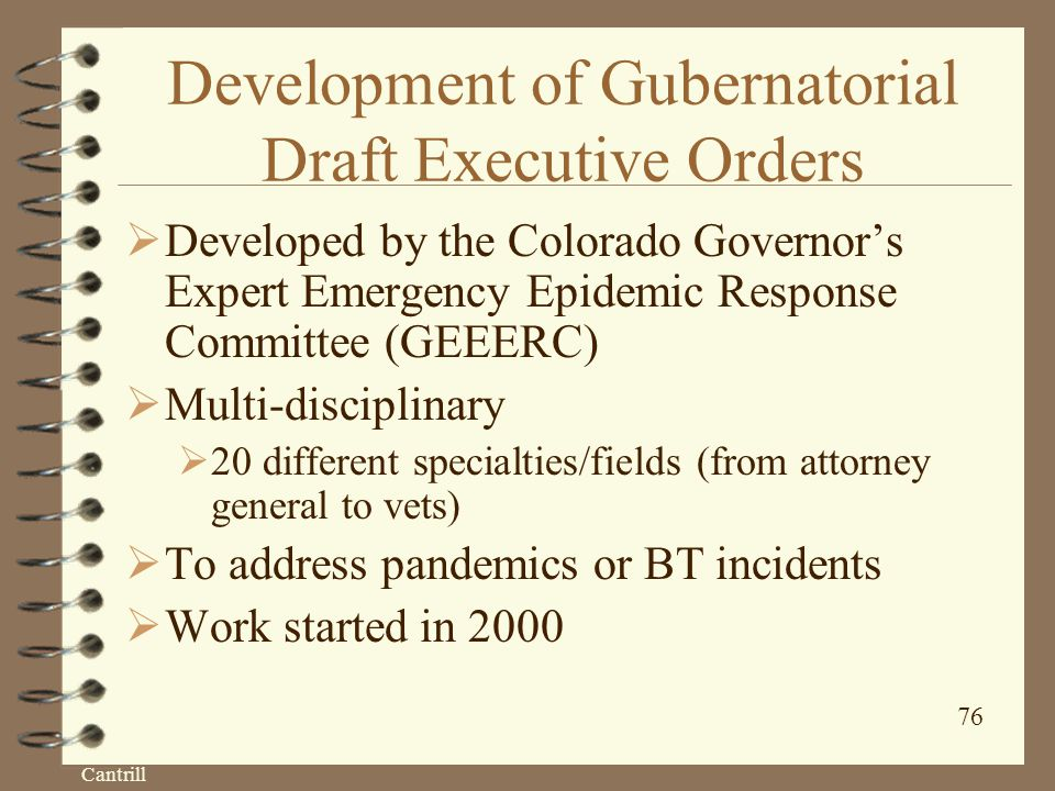 Cantrill 76 Development of Gubernatorial Draft Executive Orders  Developed by the Colorado Governor's Expert Emergency Epidemic Response Committee (GEEERC)  Multi-disciplinary  20 different specialties/fields (from attorney general to vets)  To address pandemics or BT incidents  Work started in 2000
