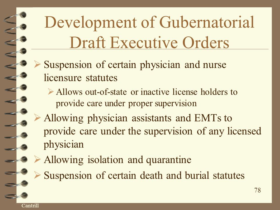 Cantrill 78 Development of Gubernatorial Draft Executive Orders  Suspension of certain physician and nurse licensure statutes  Allows out-of-state or inactive license holders to provide care under proper supervision  Allowing physician assistants and EMTs to provide care under the supervision of any licensed physician  Allowing isolation and quarantine  Suspension of certain death and burial statutes