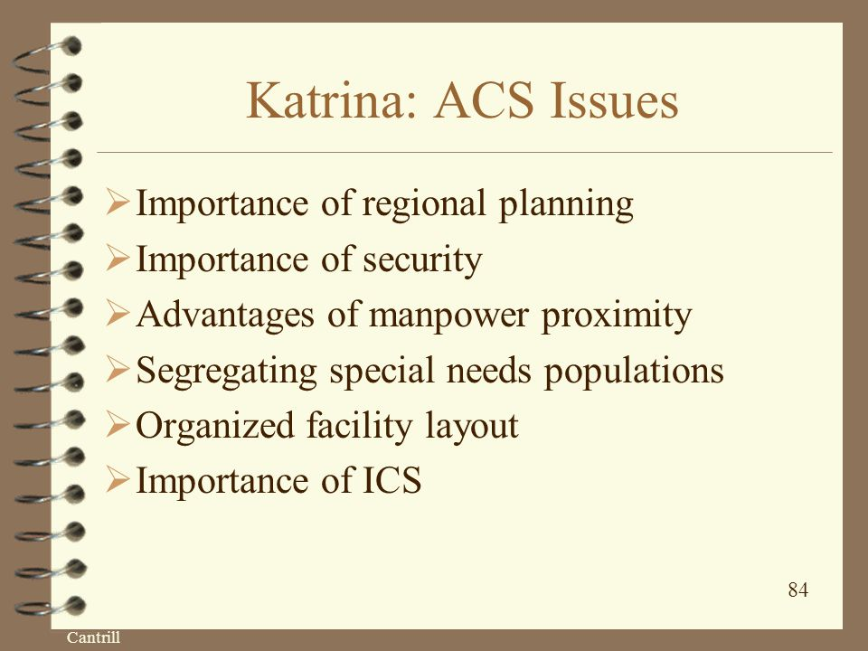 Cantrill 84 Katrina: ACS Issues  Importance of regional planning  Importance of security  Advantages of manpower proximity  Segregating special needs populations  Organized facility layout  Importance of ICS