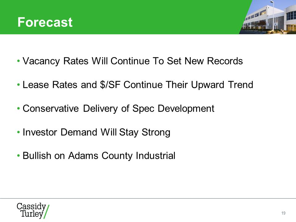 19 Forecast Vacancy Rates Will Continue To Set New Records Lease Rates and $/SF Continue Their Upward Trend Conservative Delivery of Spec Development Investor Demand Will Stay Strong Bullish on Adams County Industrial