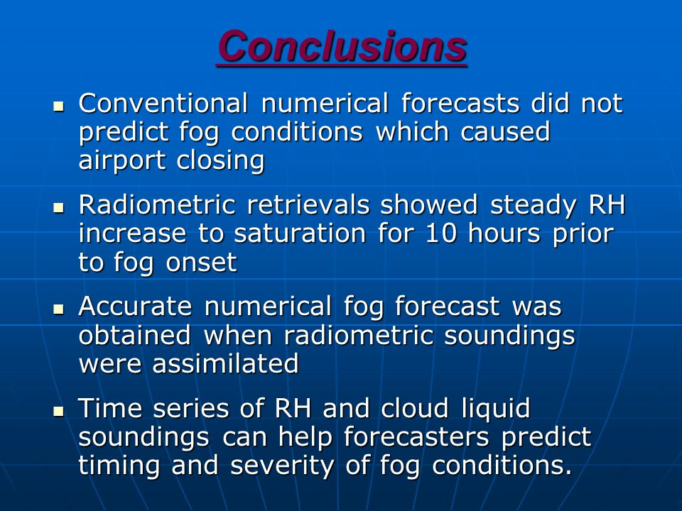 Conclusions Conventional numerical forecasts did not predict fog conditions which caused airport closing Conventional numerical forecasts did not predict fog conditions which caused airport closing Radiometric retrievals showed steady RH increase to saturation for 10 hours prior to fog onset Radiometric retrievals showed steady RH increase to saturation for 10 hours prior to fog onset Accurate numerical fog forecast was obtained when radiometric soundings were assimilated Accurate numerical fog forecast was obtained when radiometric soundings were assimilated Time series of RH and cloud liquid soundings can help forecasters predict timing and severity of fog conditions.