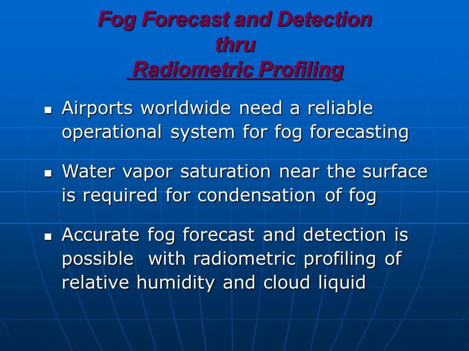 Fog Forecast and Detection thru Radiometric Profiling Airports worldwide need a reliable operational system for fog forecasting Airports worldwide need a reliable operational system for fog forecasting Water vapor saturation near the surface is required for condensation of fog Water vapor saturation near the surface is required for condensation of fog Accurate fog forecast and detection is possible with radiometric profiling of relative humidity and cloud liquid Accurate fog forecast and detection is possible with radiometric profiling of relative humidity and cloud liquid