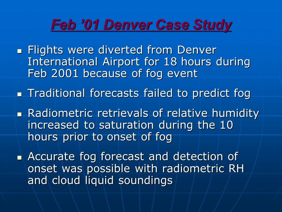 Feb '01 Denver Case Study Flights were diverted from Denver International Airport for 18 hours during Feb 2001 because of fog event Flights were diverted from Denver International Airport for 18 hours during Feb 2001 because of fog event Traditional forecasts failed to predict fog Traditional forecasts failed to predict fog Radiometric retrievals of relative humidity increased to saturation during the 10 hours prior to onset of fog Radiometric retrievals of relative humidity increased to saturation during the 10 hours prior to onset of fog Accurate fog forecast and detection of onset was possible with radiometric RH and cloud liquid soundings Accurate fog forecast and detection of onset was possible with radiometric RH and cloud liquid soundings