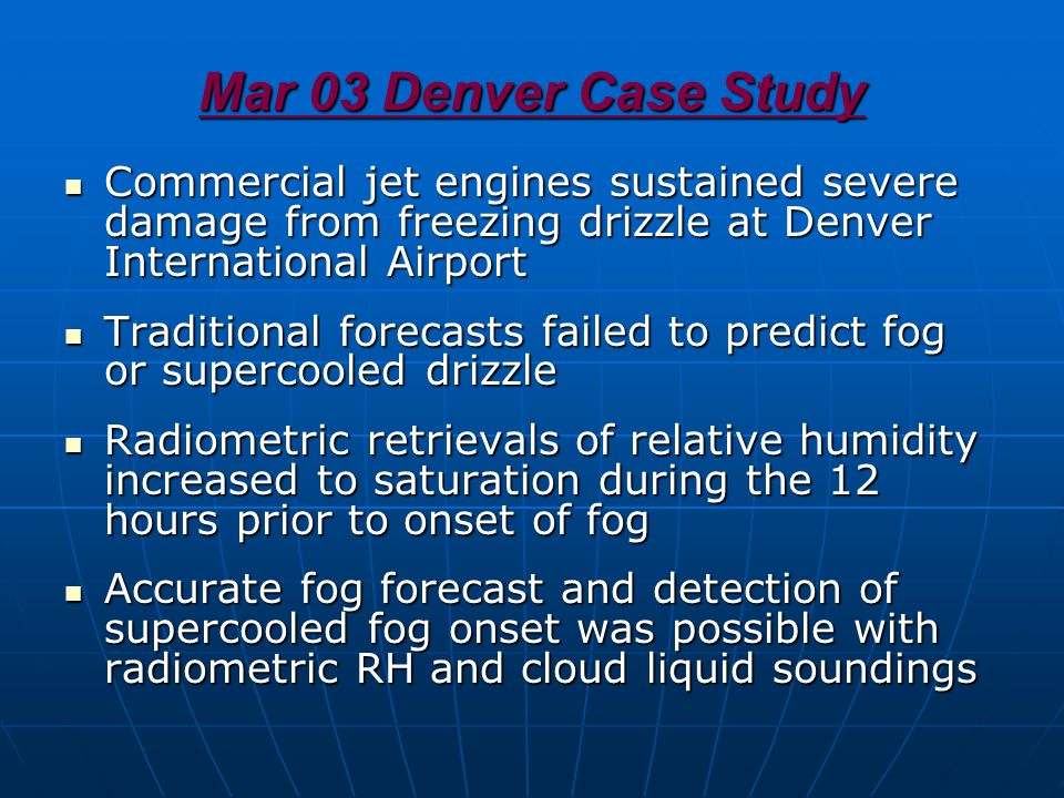 Mar 03 Denver Case Study Commercial jet engines sustained severe damage from freezing drizzle at Denver International Airport Commercial jet engines sustained severe damage from freezing drizzle at Denver International Airport Traditional forecasts failed to predict fog or supercooled drizzle Traditional forecasts failed to predict fog or supercooled drizzle Radiometric retrievals of relative humidity increased to saturation during the 12 hours prior to onset of fog Radiometric retrievals of relative humidity increased to saturation during the 12 hours prior to onset of fog Accurate fog forecast and detection of supercooled fog onset was possible with radiometric RH and cloud liquid soundings Accurate fog forecast and detection of supercooled fog onset was possible with radiometric RH and cloud liquid soundings