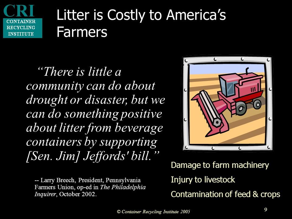 © Container Recycling Institute 2005 9 Litter is Costly to America's Farmers There is little a community can do about drought or disaster, but we can do something positive about litter from beverage containers by supporting [Sen.