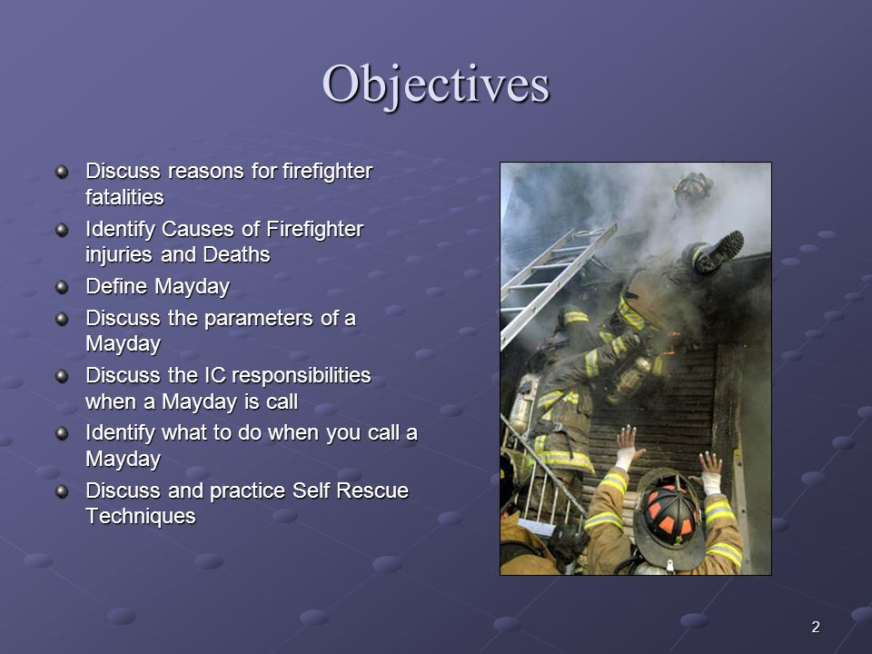 2 Objectives Discuss reasons for firefighter fatalities Identify Causes of Firefighter injuries and Deaths Define Mayday Discuss the parameters of a Mayday Discuss the IC responsibilities when a Mayday is call Identify what to do when you call a Mayday Discuss and practice Self Rescue Techniques