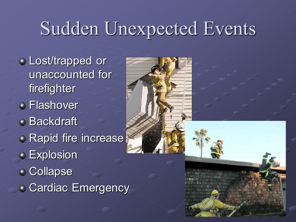 8 Sudden Unexpected Events Lost/trapped or unaccounted for firefighter FlashoverBackdraft Rapid fire increase ExplosionCollapse Cardiac Emergency