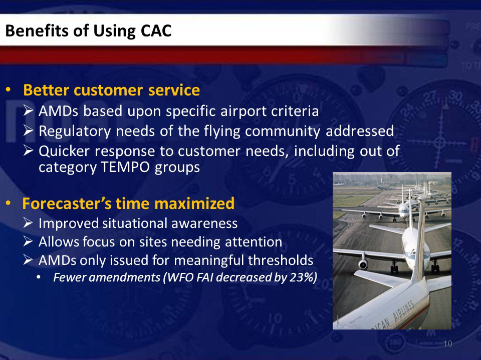 Better customer service  AMDs based upon specific airport criteria  Regulatory needs of the flying community addressed  Quicker response to customer needs, including out of category TEMPO groups Forecaster's time maximized  Improved situational awareness  Allows focus on sites needing attention  AMDs only issued for meaningful thresholds Fewer amendments (WFO FAI decreased by 23%) 10 Benefits of Using CAC