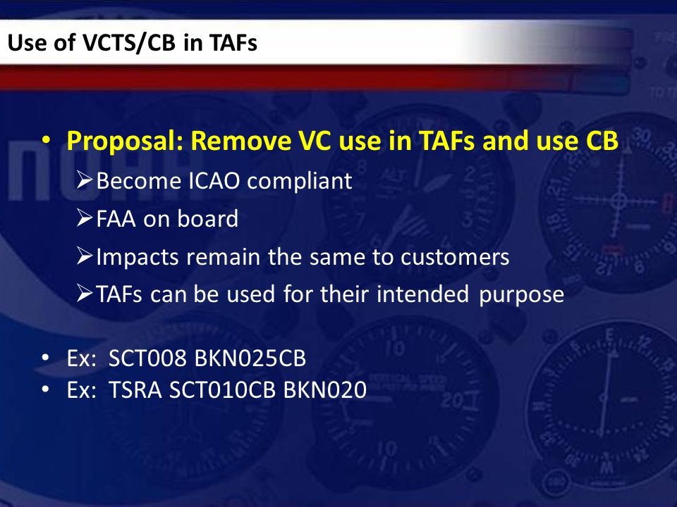 Proposal: Remove VC use in TAFs and use CB  Become ICAO compliant  FAA on board  Impacts remain the same to customers  TAFs can be used for their