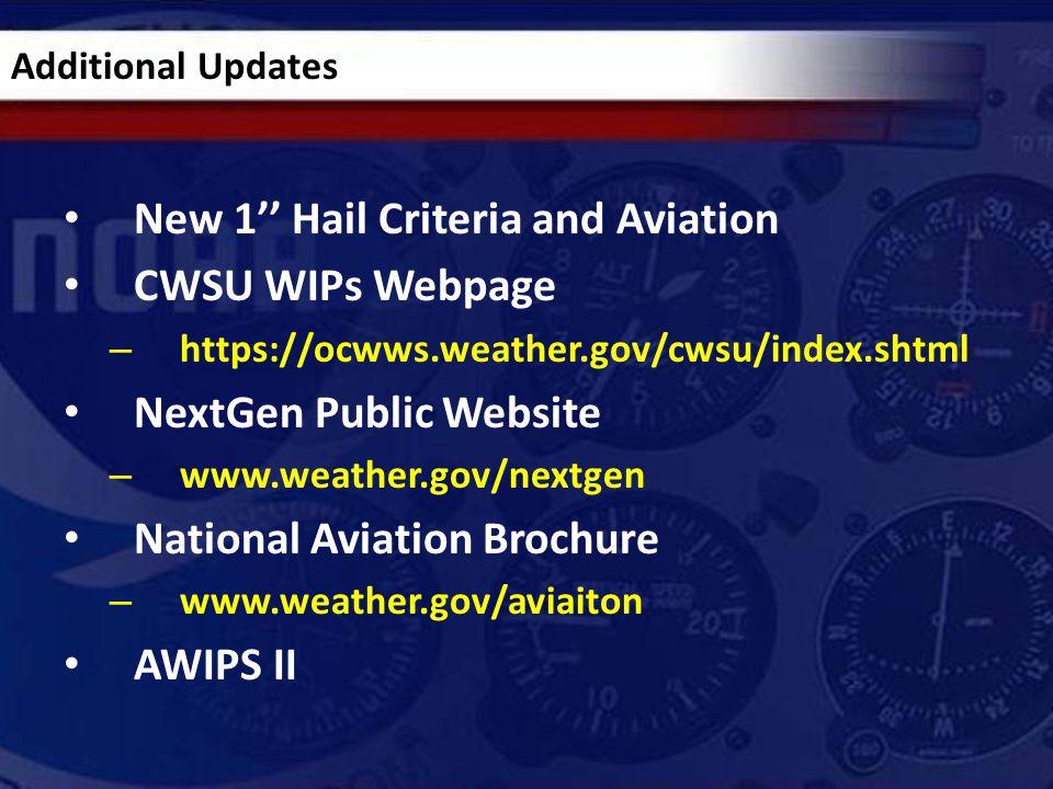 New 1'' Hail Criteria and Aviation CWSU WIPs Webpage – https://ocwws.weather.gov/cwsu/index.shtml NextGen Public Website – www.weather.gov/nextgen National Aviation Brochure – www.weather.gov/aviaiton AWIPS II Additional Updates