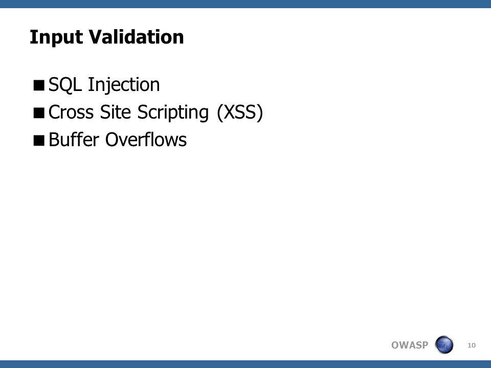 OWASP 10 Input Validation  SQL Injection  Cross Site Scripting (XSS)  Buffer Overflows