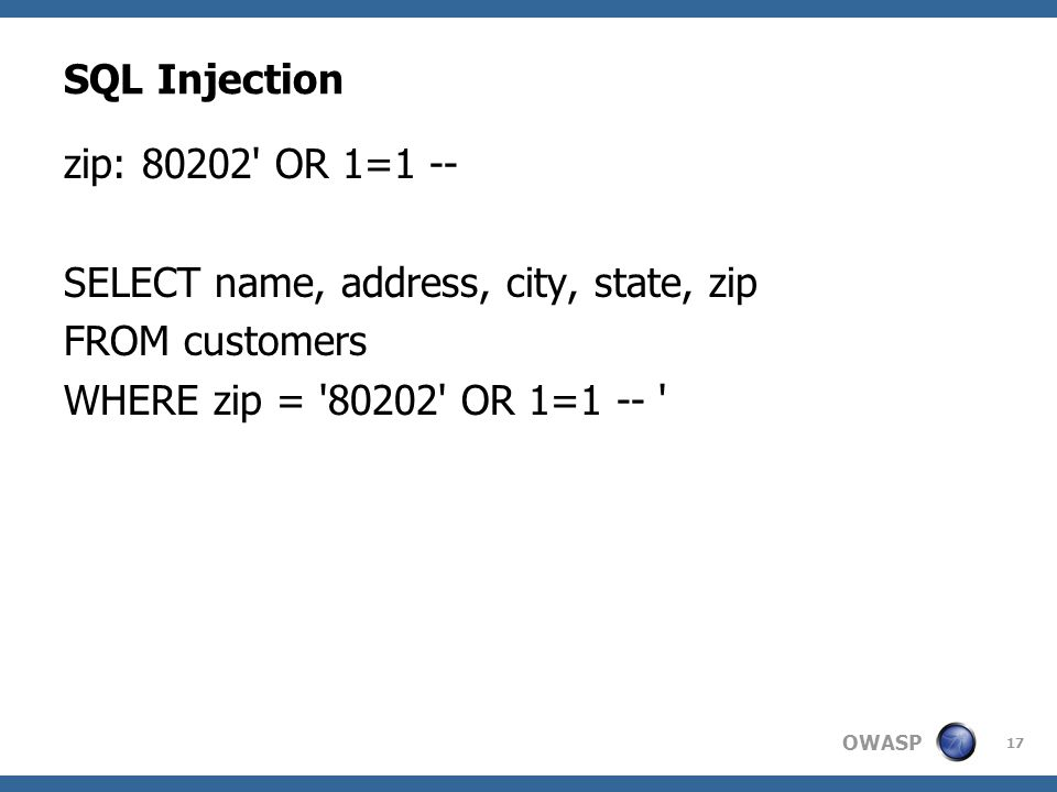 OWASP 17 SQL Injection zip: 80202 OR 1=1 -- SELECT name, address, city, state, zip FROM customers WHERE zip = 80202 OR 1=1 --