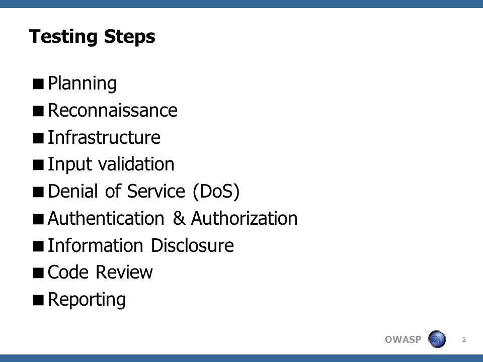 OWASP 2 Testing Steps  Planning  Reconnaissance  Infrastructure  Input validation  Denial of Service (DoS)  Authentication & Authorization  Information Disclosure  Code Review  Reporting
