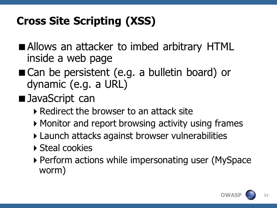 OWASP 22 Cross Site Scripting (XSS)  Allows an attacker to imbed arbitrary HTML inside a web page  Can be persistent (e.g.