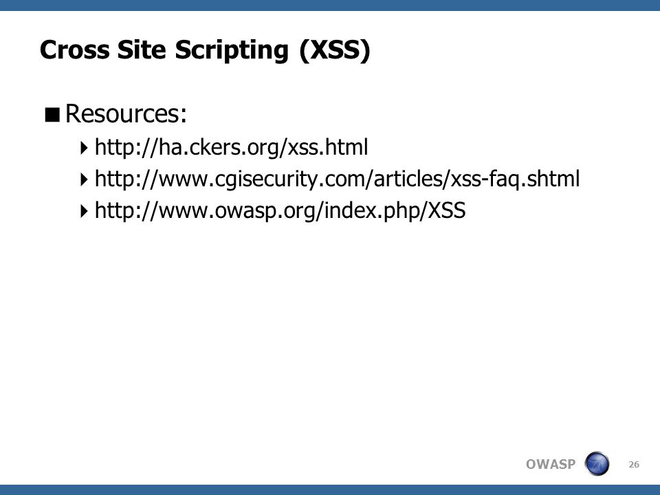 OWASP 26 Cross Site Scripting (XSS)  Resources:  http://ha.ckers.org/xss.html  http://www.cgisecurity.com/articles/xss-faq.shtml  http://www.owasp.org/index.php/XSS