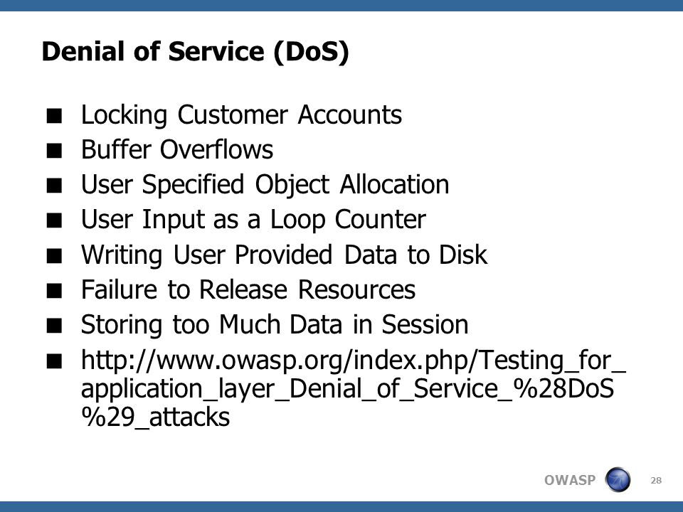 OWASP 28 Denial of Service (DoS)  Locking Customer Accounts  Buffer Overflows  User Specified Object Allocation  User Input as a Loop Counter  Writing User Provided Data to Disk  Failure to Release Resources  Storing too Much Data in Session  http://www.owasp.org/index.php/Testing_for_ application_layer_Denial_of_Service_%28DoS %29_attacks