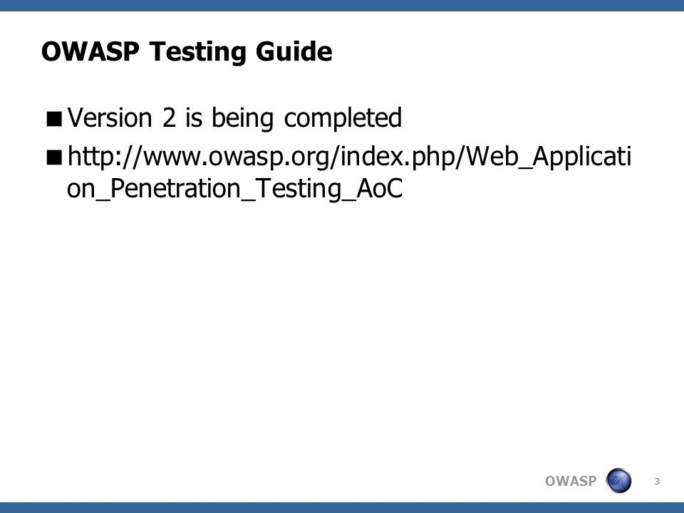 OWASP 3 OWASP Testing Guide  Version 2 is being completed  http://www.owasp.org/index.php/Web_Applicati on_Penetration_Testing_AoC