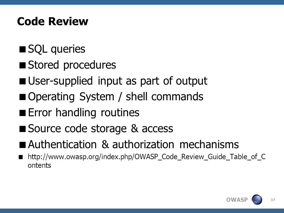 OWASP 37 Code Review  SQL queries  Stored procedures  User-supplied input as part of output  Operating System / shell commands  Error handling routines  Source code storage & access  Authentication & authorization mechanisms  http://www.owasp.org/index.php/OWASP_Code_Review_Guide_Table_of_C ontents