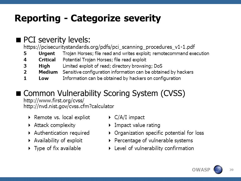 OWASP 39 Reporting - Categorize severity  PCI severity levels: https://pcisecuritystandards.org/pdfs/pci_scanning_procedures_v1-1.pdf 5UrgentTrojan Horses; file read and writes exploit; remotecommand execution 4CriticalPotential Trojan Horses; file read exploit 3HighLimited exploit of read; directory browsing; DoS 2MediumSensitive configuration information can be obtained by hackers 1LowInformation can be obtained by hackers on configuration  Common Vulnerability Scoring System (CVSS) http://www.first.org/cvss/ http://nvd.nist.gov/cvss.cfm?calculator  Remote vs.